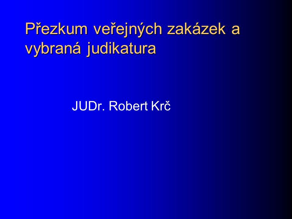 Přezkum veřejných zakázek a vybraná judikatura JUDr. Robert Krč