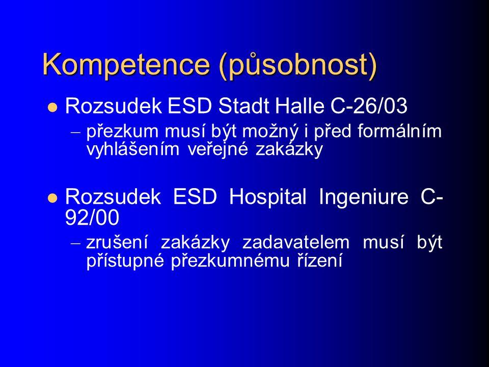Kompetence (působnost) Rozsudek ESD Stadt Halle C-26/03 – přezkum musí být možný i před formálním vyhlášením veřejné zakázky Rozsudek ESD Hospital Ingeniure C- 92/00 – zrušení zakázky zadavatelem musí být přístupné přezkumnému řízení