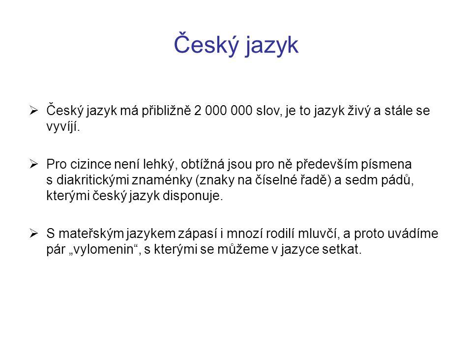 Český jazyk  Český jazyk má přibližně 2 000 000 slov, je to jazyk živý a stále se vyvíjí.  Pro cizince není lehký, obtížná jsou pro ně především pís