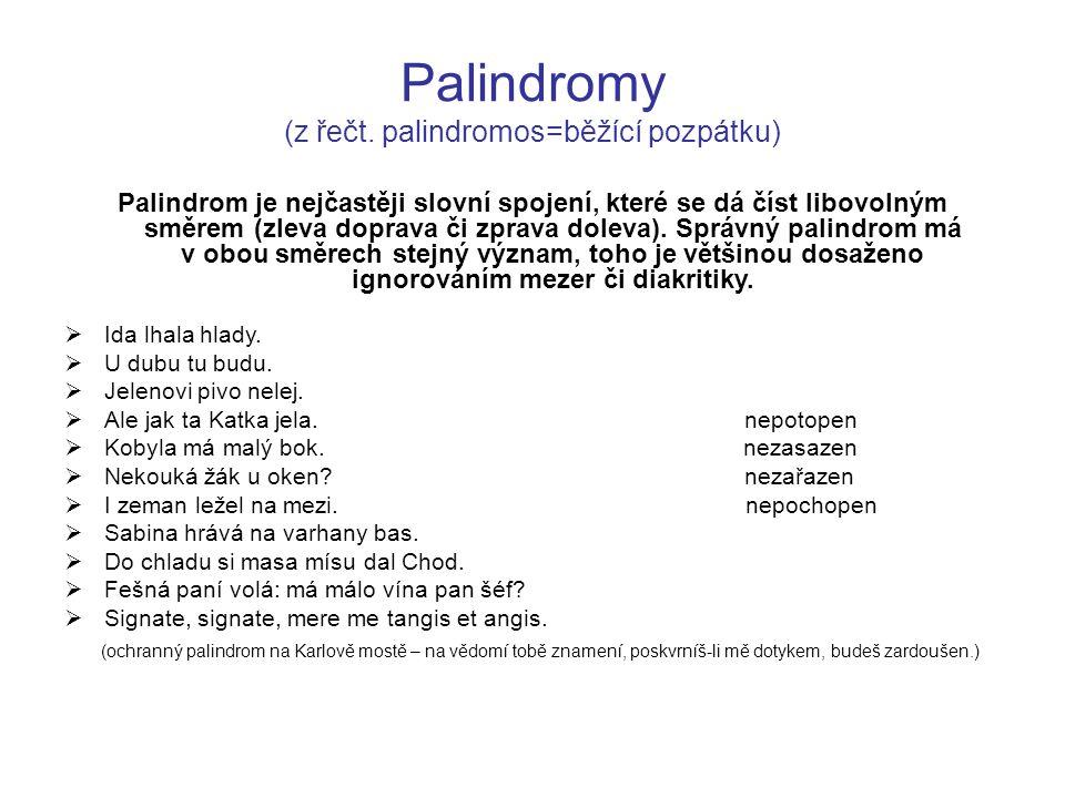 Palindromy (z řečt. palindromos=běžící pozpátku) Palindrom je nejčastěji slovní spojení, které se dá číst libovolným směrem (zleva doprava či zprava d