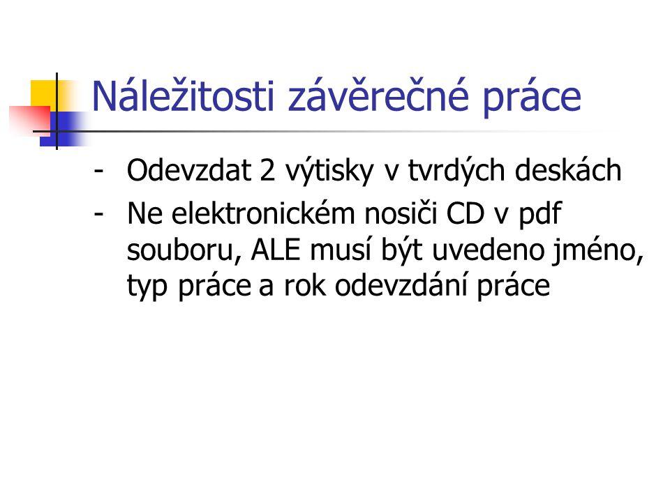 Náležitosti závěrečné práce -Odevzdat 2 výtisky v tvrdých deskách -Ne elektronickém nosiči CD v pdf souboru, ALE musí být uvedeno jméno, typ práce a r