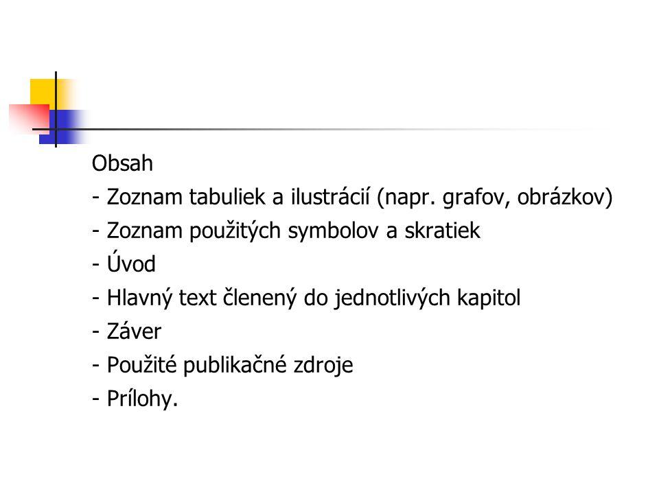 Obsah - Zoznam tabuliek a ilustrácií (napr. grafov, obrázkov) - Zoznam použitých symbolov a skratiek - Úvod - Hlavný text členený do jednotlivých kapi