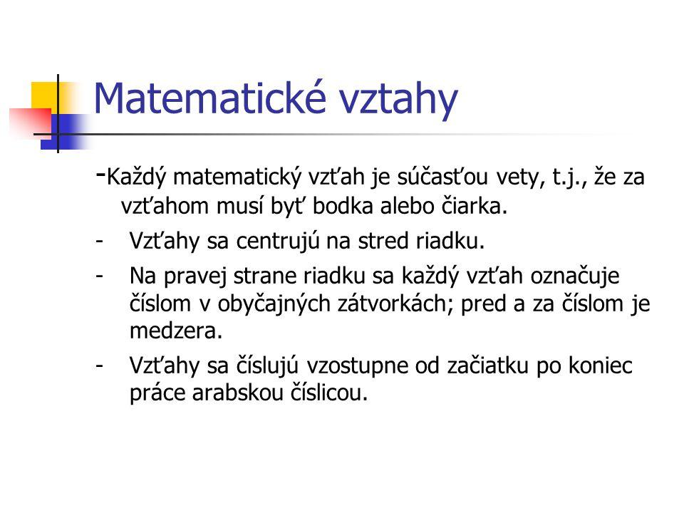 Matematické vztahy - Každý matematický vzťah je súčasťou vety, t.j., že za vzťahom musí byť bodka alebo čiarka. -Vzťahy sa centrujú na stred riadku. -