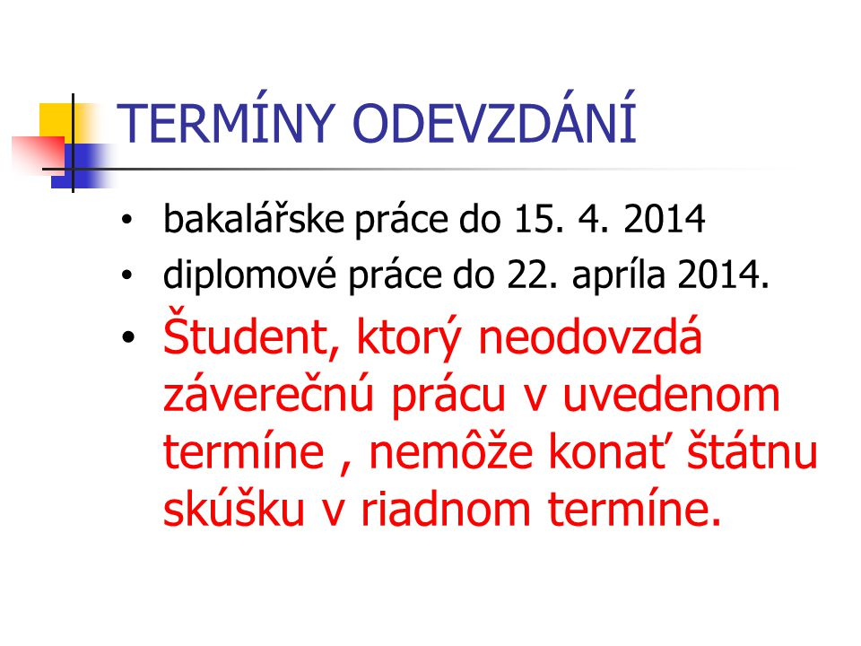 TERMÍNY ODEVZDÁNÍ bakalářske práce do 15. 4. 2014 diplomové práce do 22. apríla 2014. Študent, ktorý neodovzdá záverečnú prácu v uvedenom termíne, nem