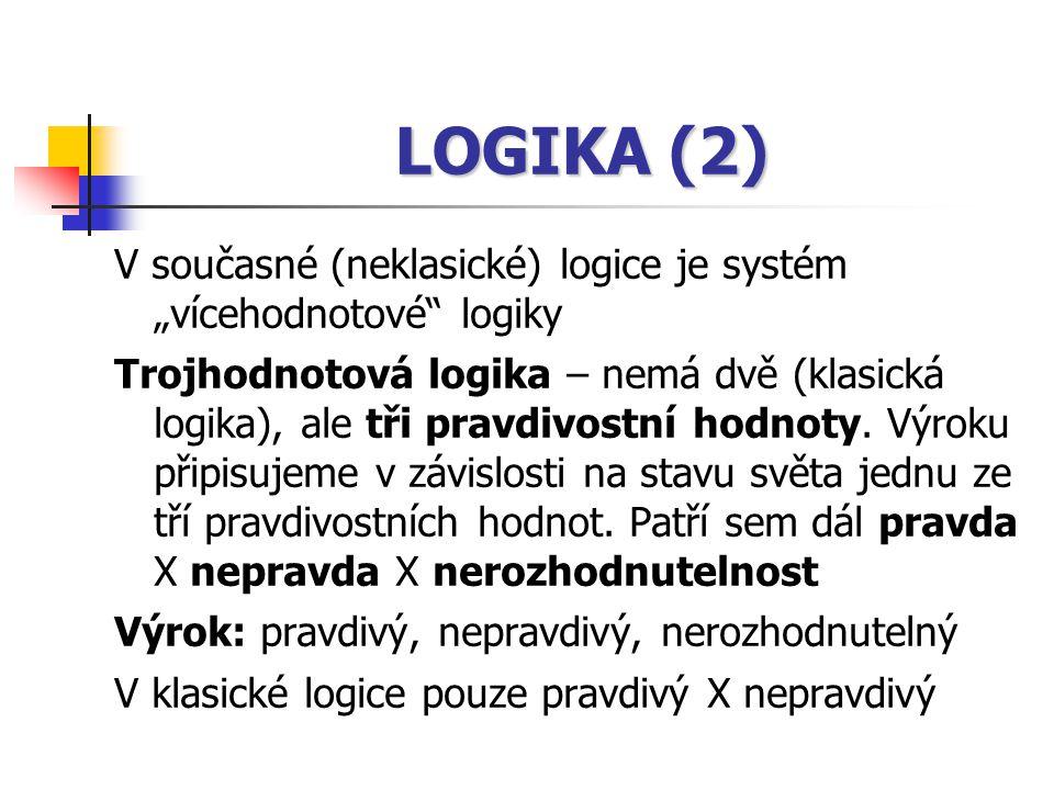 """LOGIKA (2) V současné (neklasické) logice je systém """"vícehodnotové"""" logiky Trojhodnotová logika – nemá dvě (klasická logika), ale tři pravdivostní hod"""