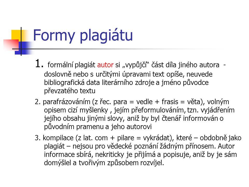 """Formy plagiátu 1. formální plagiát autor si """"vypůjčí"""" část díla jiného autora - doslovně nebo s určitými úpravami text opíše, neuvede bibliografická d"""