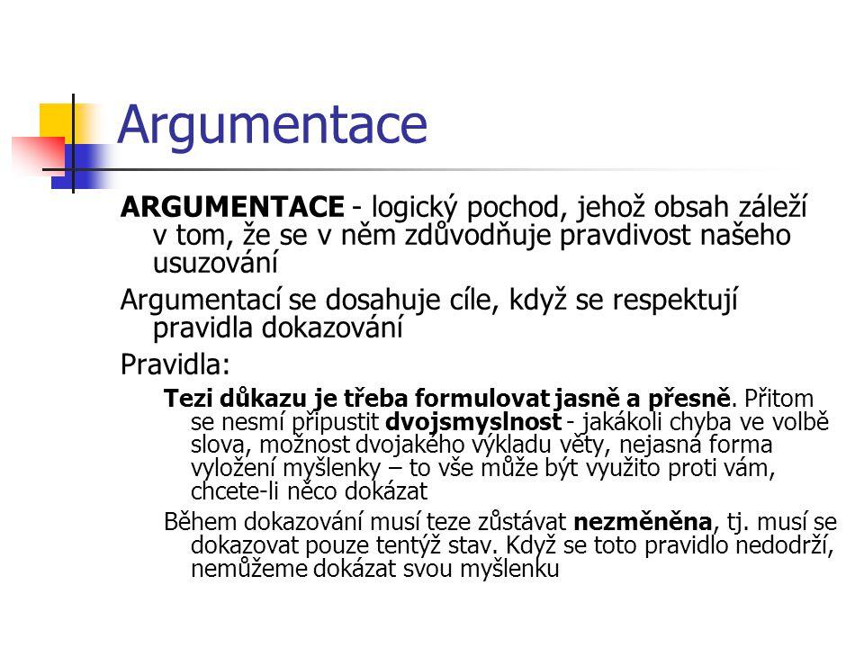 Argumentace ARGUMENTACE - logický pochod, jehož obsah záleží v tom, že se v něm zdůvodňuje pravdivost našeho usuzování Argumentací se dosahuje cíle, k