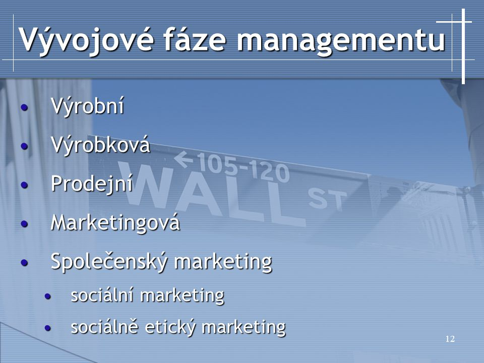 12 Vývojové fáze managementu VýrobníVýrobní VýrobkováVýrobková ProdejníProdejní MarketingováMarketingová Společenský marketingSpolečenský marketing sociální marketingsociální marketing sociálně etický marketingsociálně etický marketing