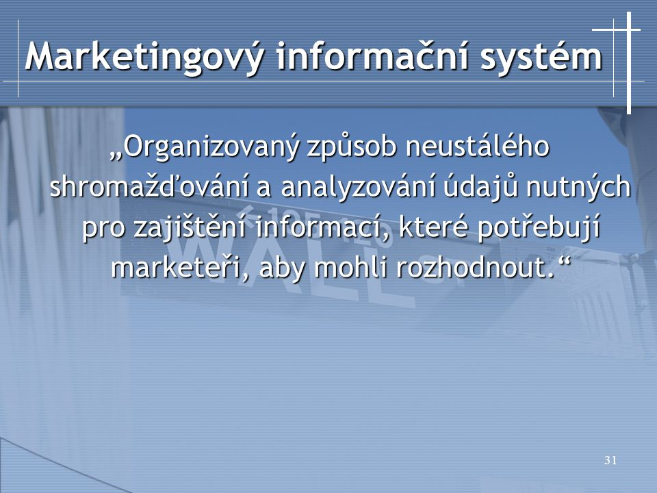 """31 Marketingový informační systém """"Organizovaný způsob neustálého shromažďování a analyzování údajů nutných pro zajištění informací, které potřebují marketeři, aby mohli rozhodnout."""