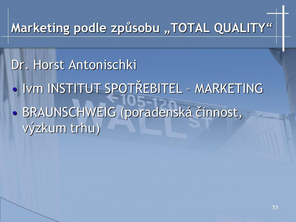 """53 Marketing podle způsobu """"TOTAL QUALITY"""" Dr. Horst Antonischki Ivm INSTITUT SPOTŘEBITEL – MARKETINGIvm INSTITUT SPOTŘEBITEL – MARKETING BRAUNSCHWEIG"""