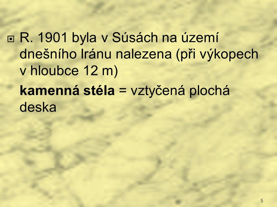 R. 1901 byla v Súsách na území dnešního Iránu nalezena (při výkopech v hloubce 12 m) kamenná stéla = vztyčená plochá deska 5