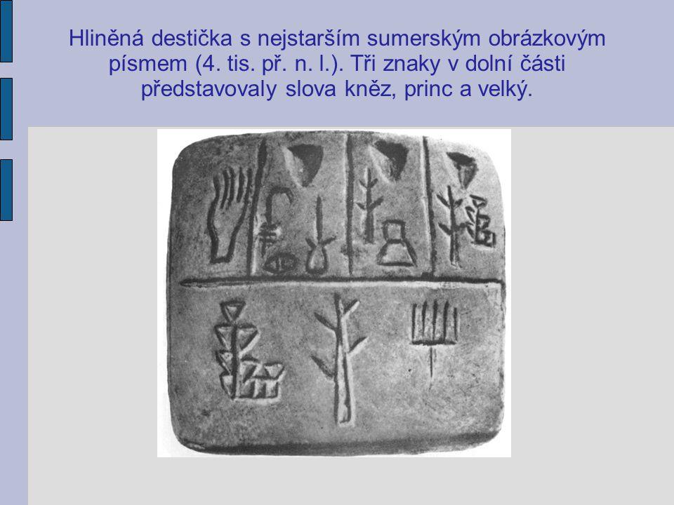 Hliněná destička s nejstarším sumerským obrázkovým písmem (4. tis. př. n. l.). Tři znaky v dolní části představovaly slova kněz, princ a velký.