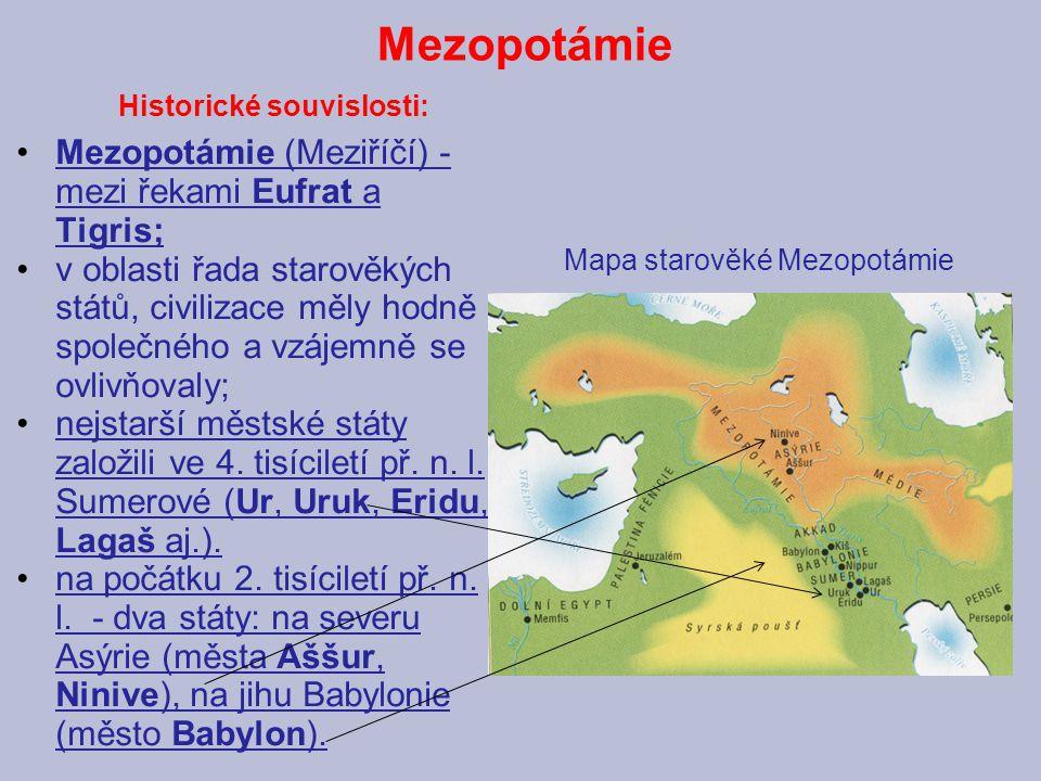 Mezopotámie Historické souvislosti: Mezopotámie (Meziříčí) - mezi řekami Eufrat a Tigris; v oblasti řada starověkých států, civilizace měly hodně společného a vzájemně se ovlivňovaly; nejstarší městské státy založili ve 4.