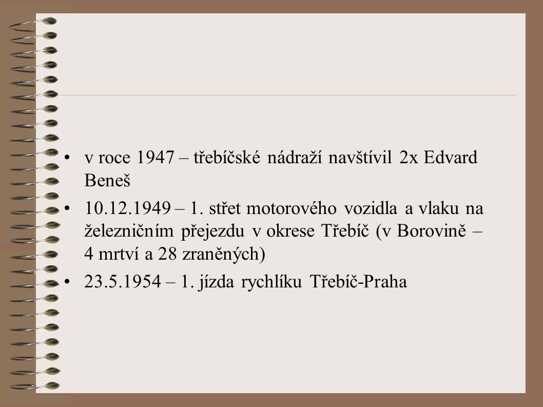v roce 1947 – třebíčské nádraží navštívil 2x Edvard Beneš 10.12.1949 – 1.