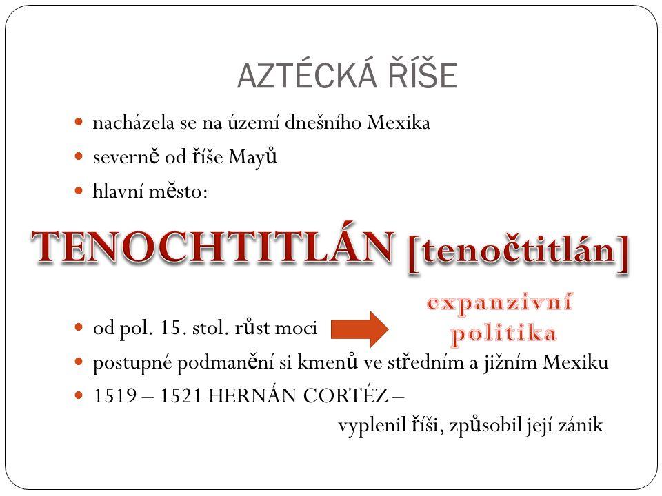 AZTÉCKÁ ŘÍŠE nacházela se na území dnešního Mexika severn ě od ř íše May ů hlavní m ě sto: od pol.