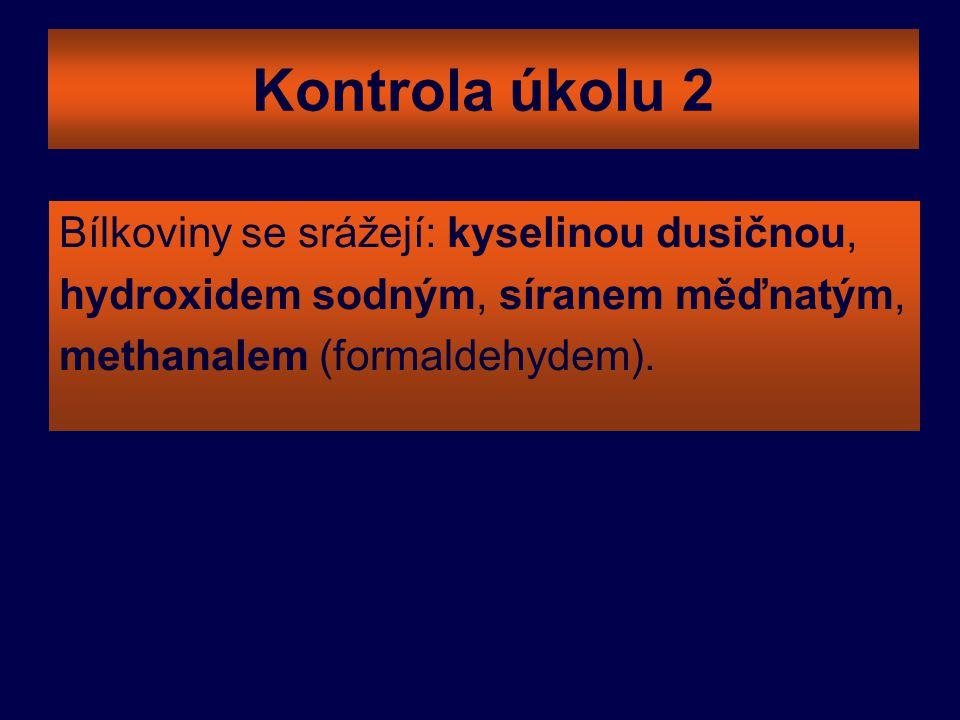 Kontrola úkolu 2 Bílkoviny se srážejí: kyselinou dusičnou, hydroxidem sodným, síranem měďnatým, methanalem (formaldehydem).