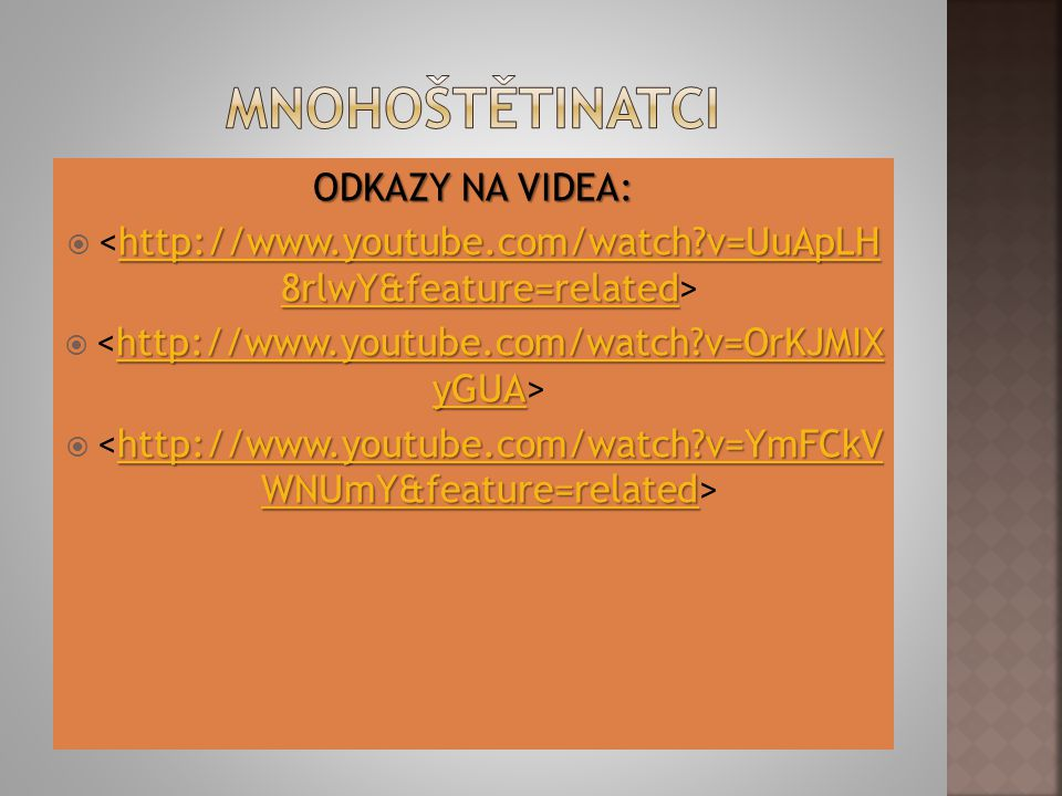 ODKAZY NA VIDEA: http://www.youtube.com/watch?v=UuApLH 8rlwY&feature=related http://www.youtube.com/watch?v=UuApLH 8rlwY&feature=related  http://www.youtube.com/watch?v=UuApLH 8rlwY&feature=related http://www.youtube.com/watch?v=OrKJMIX yGUA http://www.youtube.com/watch?v=OrKJMIX yGUA  http://www.youtube.com/watch?v=OrKJMIX yGUA http://www.youtube.com/watch?v=YmFCkV WNUmY&feature=related http://www.youtube.com/watch?v=YmFCkV WNUmY&feature=related  http://www.youtube.com/watch?v=YmFCkV WNUmY&feature=related