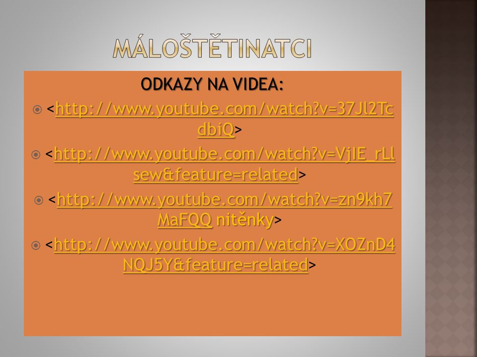 ODKAZY NA VIDEA: http://www.youtube.com/watch?v=37Jl2Tc dbiQ http://www.youtube.com/watch?v=37Jl2Tc dbiQ  http://www.youtube.com/watch?v=37Jl2Tc dbiQ http://www.youtube.com/watch?v=VjIE_rLl sew&feature=related http://www.youtube.com/watch?v=VjIE_rLl sew&feature=related  http://www.youtube.com/watch?v=VjIE_rLl sew&feature=related http://www.youtube.com/watch?v=zn9kh7 MaFQQhttp://www.youtube.com/watch?v=zn9kh7 MaFQQ nitěnky  http://www.youtube.com/watch?v=zn9kh7 MaFQQ http://www.youtube.com/watch?v=XOZnD4 NQJ5Y&feature=related http://www.youtube.com/watch?v=XOZnD4 NQJ5Y&feature=related  http://www.youtube.com/watch?v=XOZnD4 NQJ5Y&feature=related