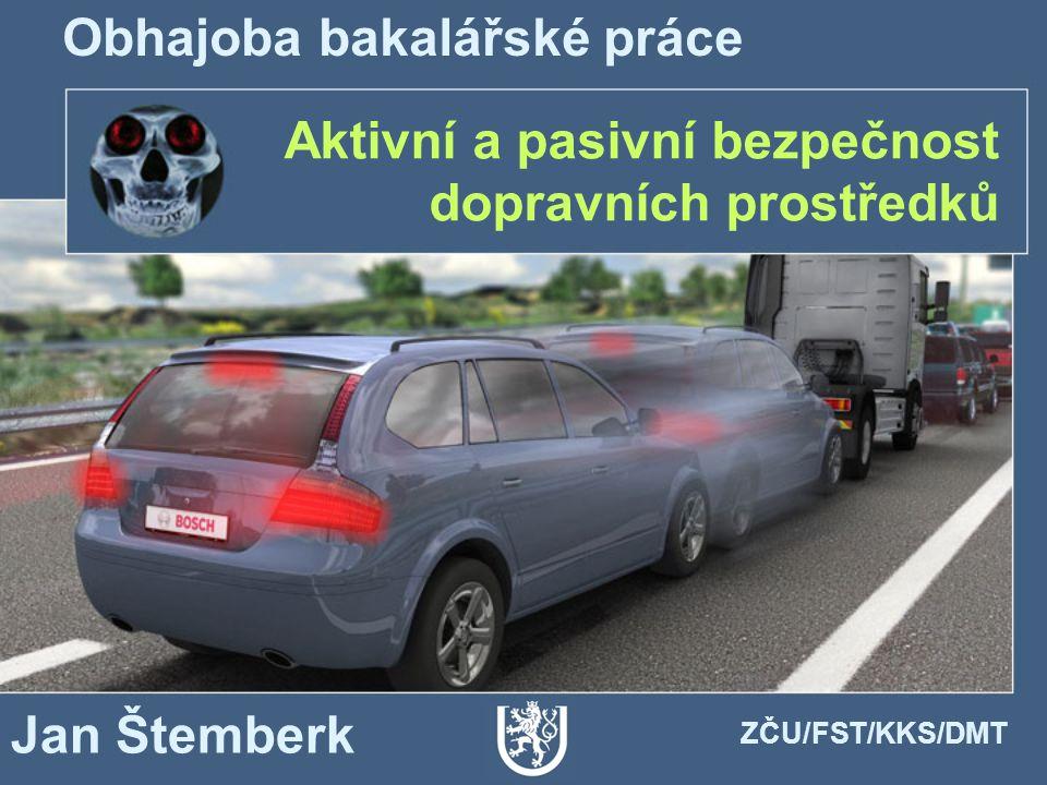 Aktivní a pasivní bezpečnost dopravních prostředků Obhajoba bakalářské práce Jan Štemberk ZČU/FST/KKS/DMT