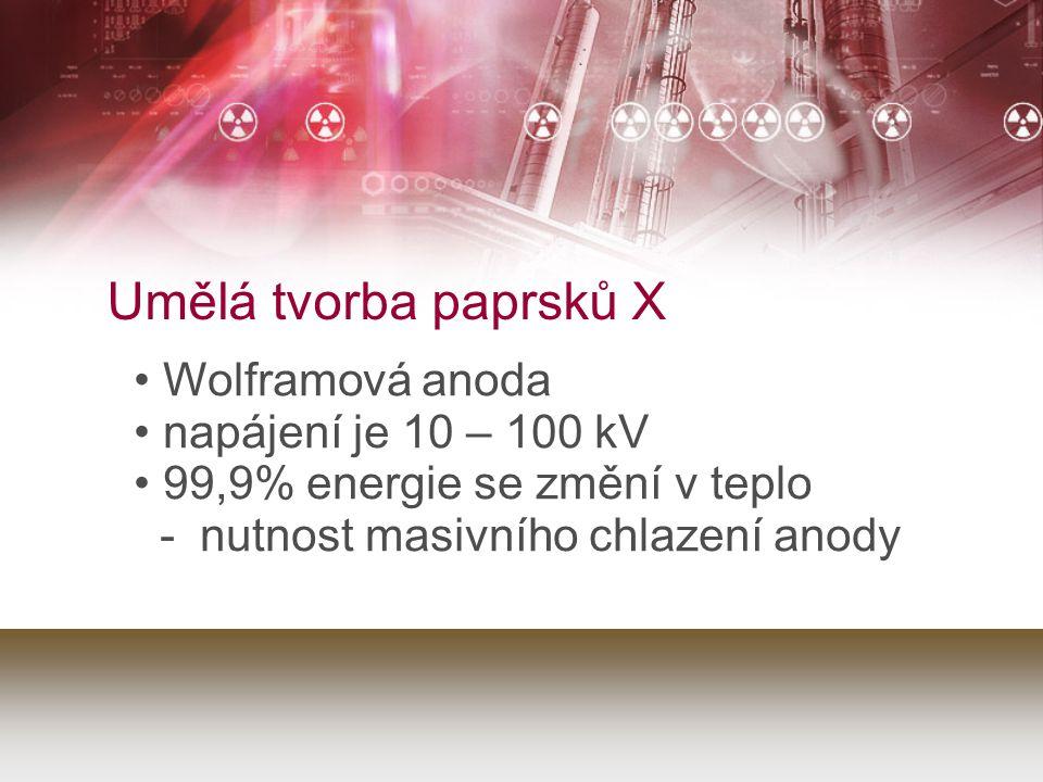 Umělá tvorba paprsků X Wolframová anoda napájení je 10 – 100 kV 99,9% energie se změní v teplo - nutnost masivního chlazení anody