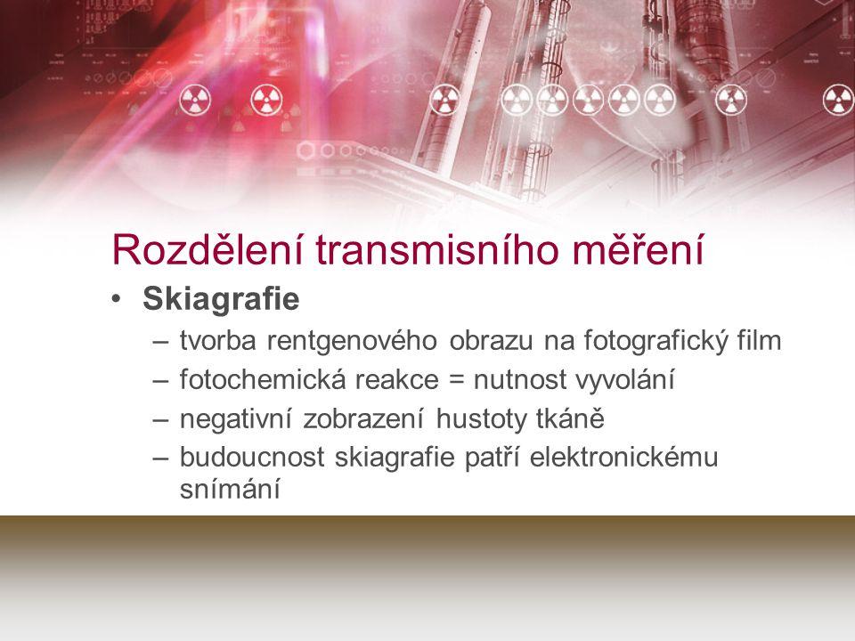 Rozdělení transmisního měření Skiagrafie –tvorba rentgenového obrazu na fotografický film –fotochemická reakce = nutnost vyvolání –negativní zobrazení