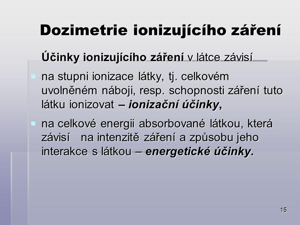 15 Dozimetrie ionizujícího záření Účinky ionizujícího záření v látce závisí  na stupni ionizace látky, tj. celkovém uvolněném náboji, resp. schopnost