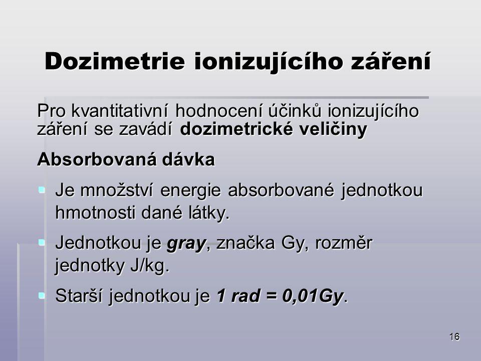 16 Dozimetrie ionizujícího záření Pro kvantitativní hodnocení účinků ionizujícího záření se zavádí dozimetrické veličiny Absorbovaná dávka  Je množst