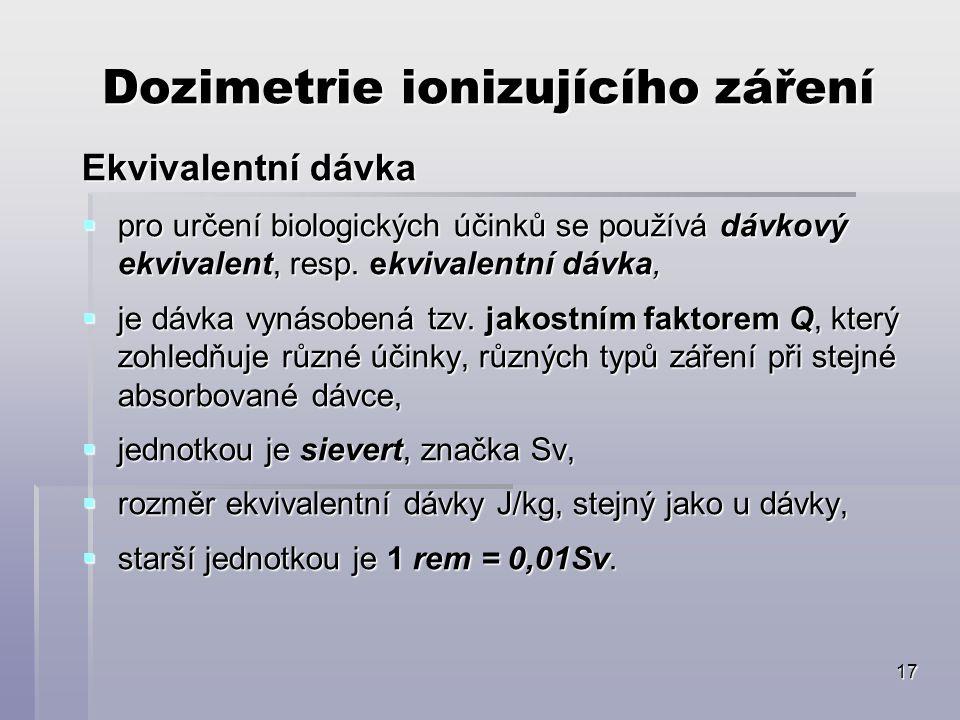17 Dozimetrie ionizujícího záření Ekvivalentní dávka  pro určení biologických účinků se používá dávkový ekvivalent, resp.