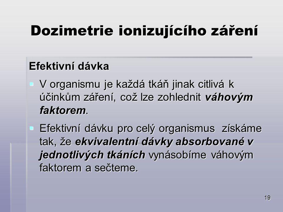 19 Dozimetrie ionizujícího záření Efektivní dávka  V organismu je každá tkáň jinak citlivá k účinkům záření, což lze zohlednit váhovým faktorem.  Ef