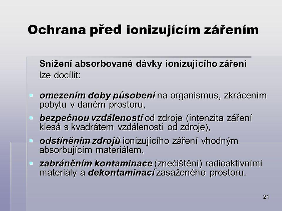 21 Ochrana před ionizujícím zářením Snížení absorbované dávky ionizujícího záření lze docílit:  omezením doby působení na organismus, zkrácením pobytu v daném prostoru,  bezpečnou vzdáleností od zdroje (intenzita záření klesá s kvadrátem vzdálenosti od zdroje),  odstíněním zdrojů ionizujícího záření vhodným absorbujícím materiálem,  zabráněním kontaminace (znečištění) radioaktivními materiály a dekontaminací zasaženého prostoru.