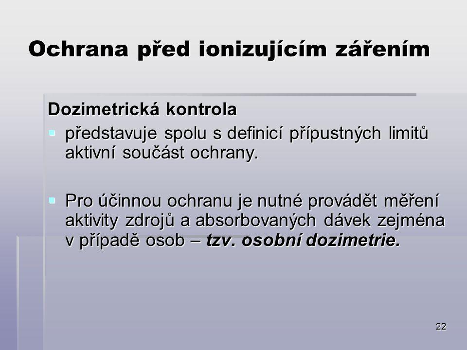 22 Ochrana před ionizujícím zářením Dozimetrická kontrola  představuje spolu s definicí přípustných limitů aktivní součást ochrany.  Pro účinnou och