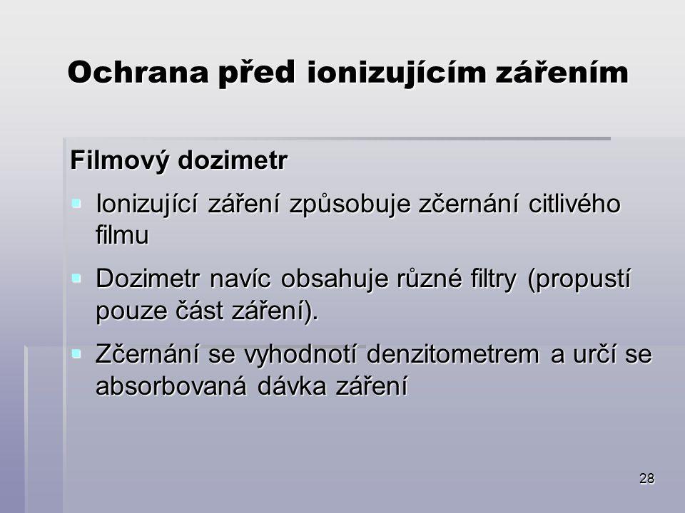28 Ochrana před ionizujícím zářením Filmový dozimetr  Ionizující záření způsobuje zčernání citlivého filmu  Dozimetr navíc obsahuje různé filtry (propustí pouze část záření).