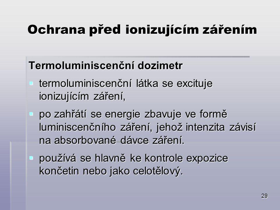 29 Ochrana před ionizujícím zářením Termoluminiscenční dozimetr  termoluminiscenční látka se excituje ionizujícím záření,  po zahřátí se energie zbavuje ve formě luminiscenčního záření, jehož intenzita závisí na absorbované dávce záření.