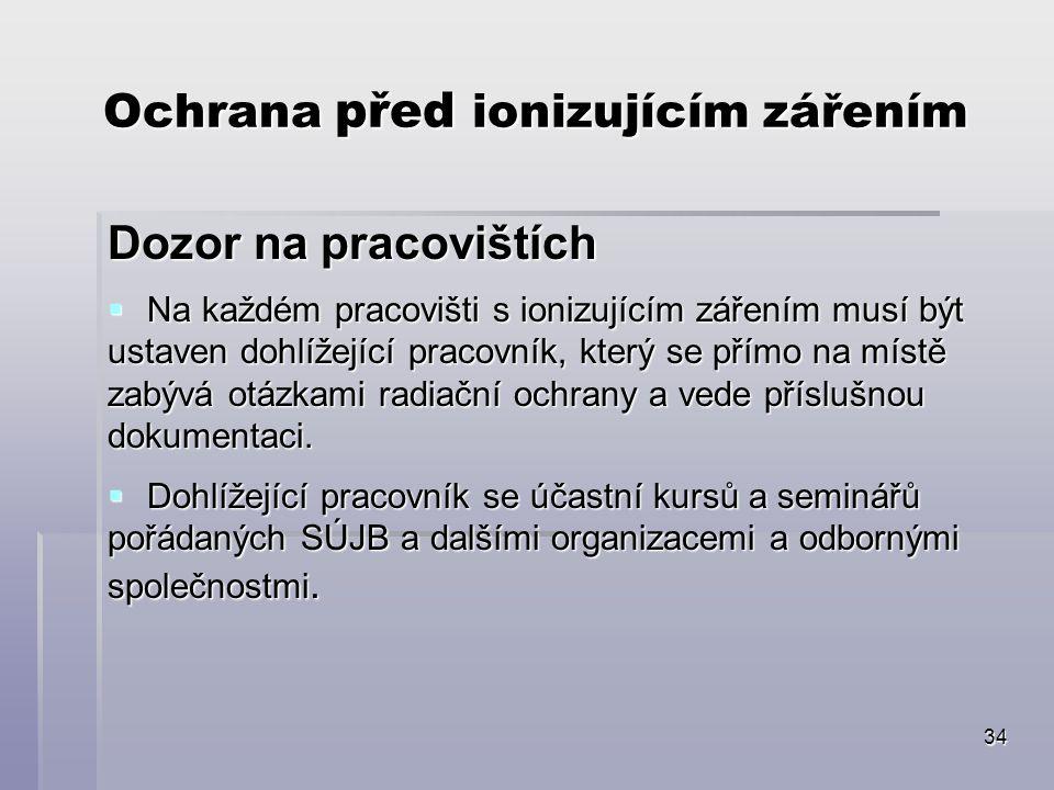 34 Ochrana před ionizujícím zářením Dozor na pracovištích  Na každém pracovišti s ionizujícím zářením musí být ustaven dohlížející pracovník, který s
