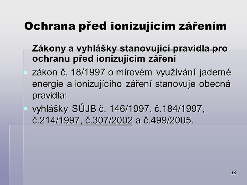 38 Ochrana před ionizujícím zářením Zákony a vyhlášky stanovující pravidla pro ochranu před ionizujícím záření  zákon č. 18/1997 o mírovém využívání