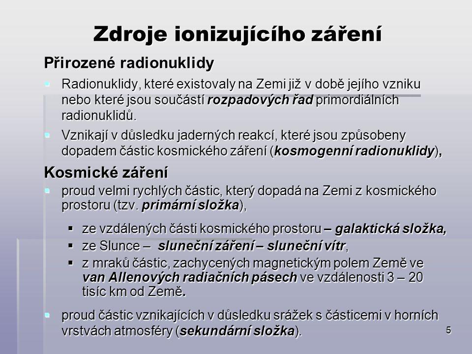 5 Zdroje ionizujícího záření Přirozené radionuklidy  Radionuklidy, které existovaly na Zemi již v době jejího vzniku nebo které jsou součástí rozpado