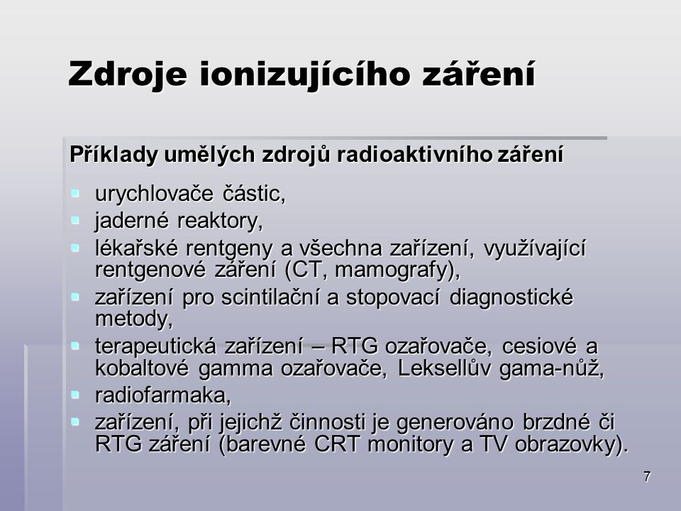 7 Zdroje ionizujícího záření Příklady umělých zdrojů radioaktivního záření  urychlovače částic,  jaderné reaktory,  lékařské rentgeny a všechna zařízení, využívající rentgenové záření (CT, mamografy),  zařízení pro scintilační a stopovací diagnostické metody,  terapeutická zařízení – RTG ozařovače, cesiové a kobaltové gamma ozařovače, Leksellův gama-nůž,  radiofarmaka,  zařízení, při jejichž činnosti je generováno brzdné či RTG záření (barevné CRT monitory a TV obrazovky).