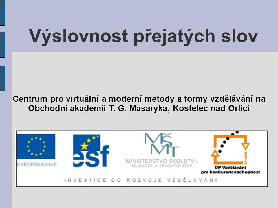 Výslovnost přejatých slov Centrum pro virtuální a moderní metody a formy vzdělávání na Obchodní akademii T.