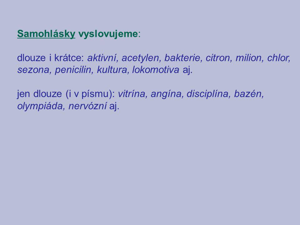 Samohlásky vyslovujeme: dlouze i krátce: aktivní, acetylen, bakterie, citron, milion, chlor, sezona, penicilin, kultura, lokomotiva aj.
