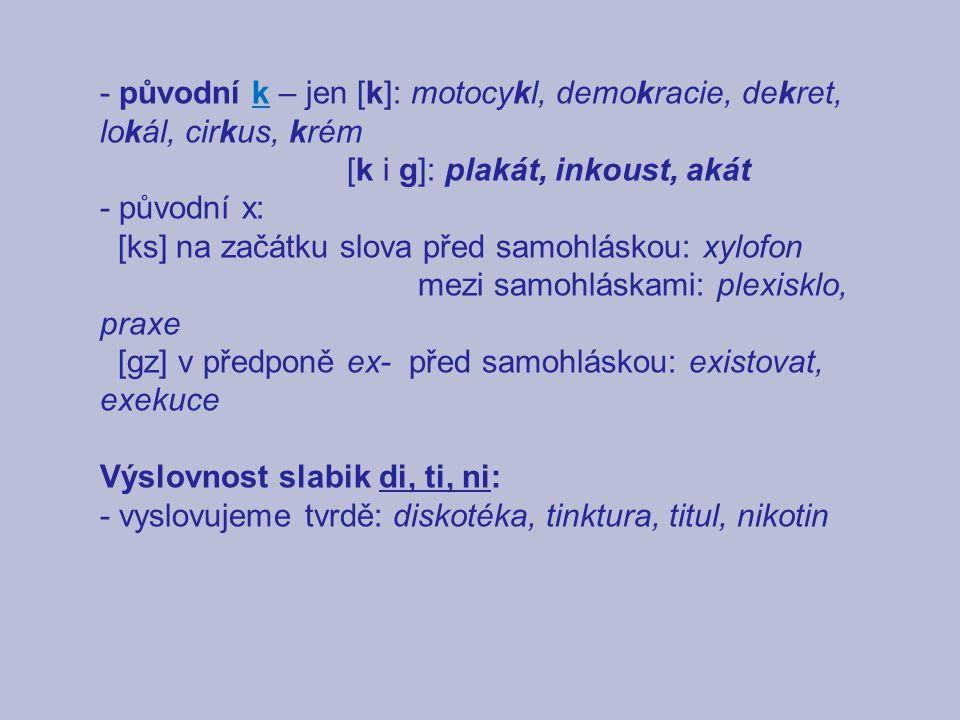 - původní k – jen [k]: motocykl, demokracie, dekret, lokál, cirkus, krém [k i g]: plakát, inkoust, akát - původní x: [ks] na začátku slova před samohláskou: xylofon mezi samohláskami: plexisklo, praxe [gz] v předponě ex- před samohláskou: existovat, exekuce Výslovnost slabik di, ti, ni: - vyslovujeme tvrdě: diskotéka, tinktura, titul, nikotin