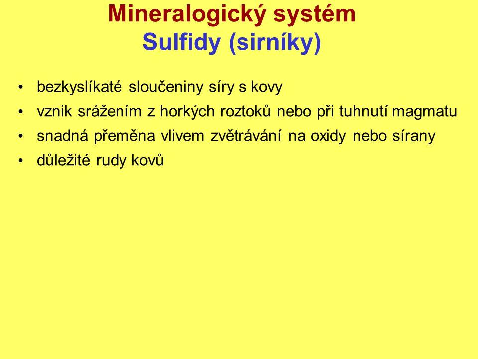 Mineralogický systém Sulfidy (sirníky) bezkyslíkaté sloučeniny síry s kovy vznik srážením z horkých roztoků nebo při tuhnutí magmatu snadná přeměna vlivem zvětrávání na oxidy nebo sírany důležité rudy kovů
