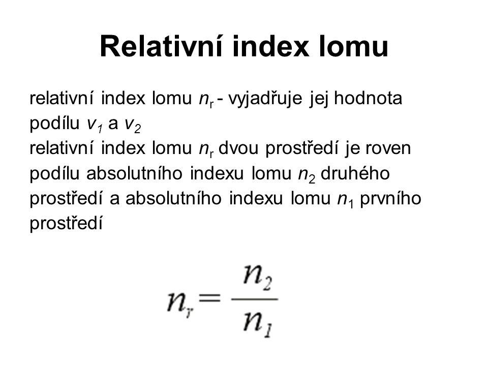 Relativní index lomu relativní index lomu n r - vyjadřuje jej hodnota podílu v 1 a v 2 relativní index lomu n r dvou prostředí je roven podílu absolut