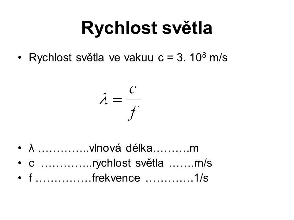 Rychlost světla Rychlost světla ve vakuu c = 3. 10 8 m/s λ …………..vlnová délka……….m c …………..rychlost světla …….m/s f ……………frekvence ………….1/s