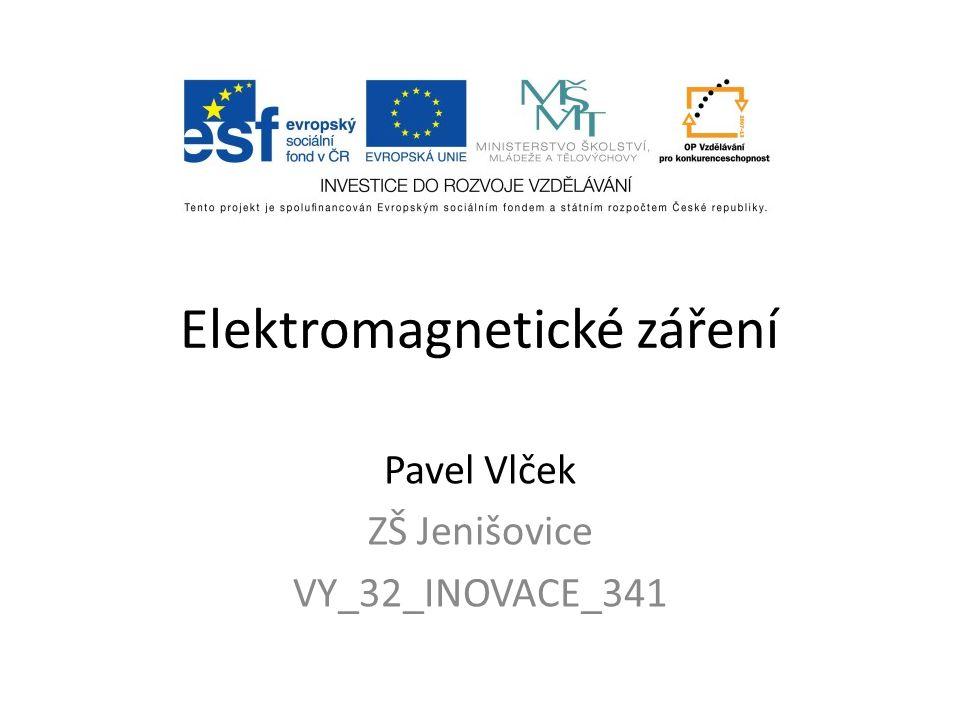 Elektromagnetické záření Pavel Vlček ZŠ Jenišovice VY_32_INOVACE_341