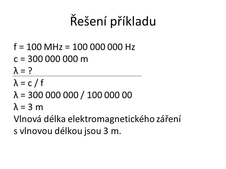 Řešení příkladu f = 100 MHz = 100 000 000 Hz c = 300 000 000 m λ = ? λ = c / f λ = 300 000 000 / 100 000 00 λ = 3 m Vlnová délka elektromagnetického z
