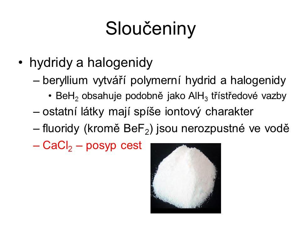 Sloučeniny hydridy a halogenidy –beryllium vytváří polymerní hydrid a halogenidy BeH 2 obsahuje podobně jako AlH 3 třístředové vazby –ostatní látky ma