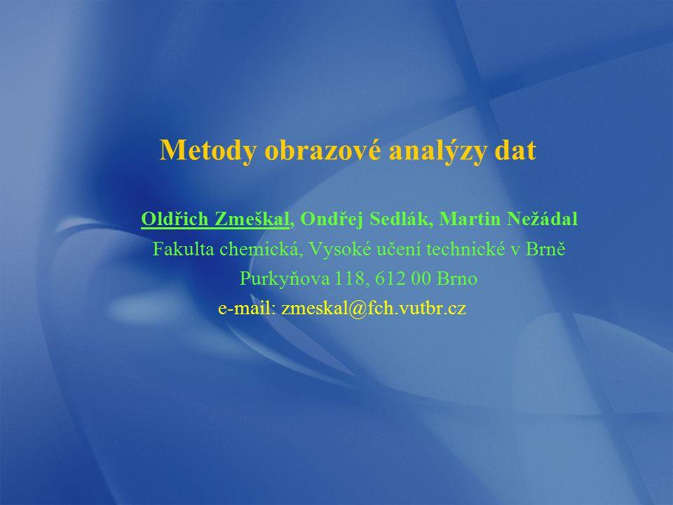 Metody obrazové analýzy dat Oldřich Zmeškal, Ondřej Sedlák, Martin Nežádal Fakulta chemická, Vysoké učení technické v Brně Purkyňova 118, 612 00 Brno