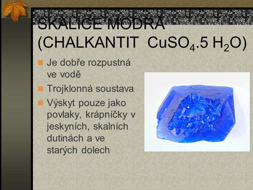 SKALICE MODRÁ (CHALKANTIT CuSO 4.5 H 2 O) Je dobře rozpustná ve vodě Trojklonná soustava Výskyt pouze jako povlaky, krápníčky v jeskyních, skalních du