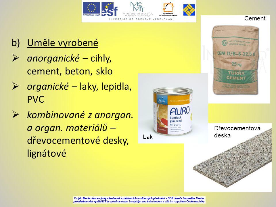 b)Uměle vyrobené  anorganické – cihly, cement, beton, sklo  organické – laky, lepidla, PVC  kombinované z anorgan. a organ. materiálů – dřevocement