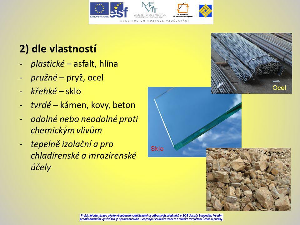 2) dle vlastností -plastické – asfalt, hlína -pružné – pryž, ocel -křehké – sklo -tvrdé – kámen, kovy, beton -odolné nebo neodolné proti chemickým vli